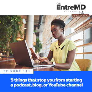 The EntreMD Podcast with Dr. Una | 5 Things That Stop You from Starting a Podcast, Blog, or YouTube Channel