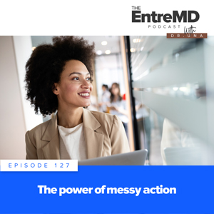 The EntreMD Podcast with Dr. Una | The Power of Messy Action