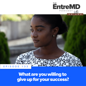 The EntreMD Podcast with Dr. Una | What Are You Willing to Give Up for Your Success?
